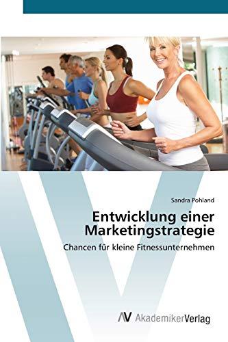 Entwicklung einer Marketingstrategie: Chancen für kleine Fitnessunternehmen (Paperback): ...