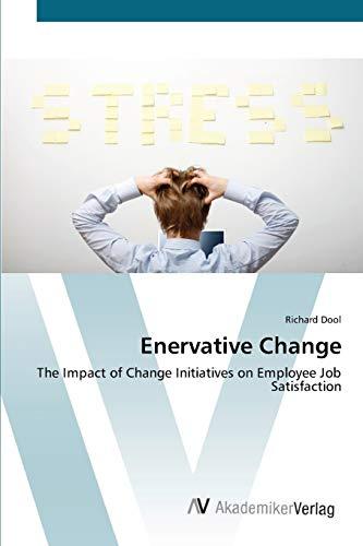 9783639410907: Enervative Change: The Impact of Change Initiatives on Employee Job Satisfaction