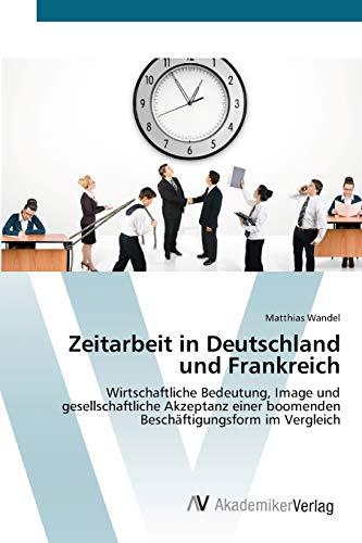 9783639411577: Zeitarbeit in Deutschland und Frankreich: Wirtschaftliche Bedeutung, Image und gesellschaftliche Akzeptanz einer boomenden Beschäftigungsform im Vergleich (German Edition)