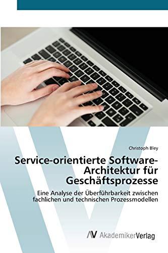 9783639412758: Service-orientierte Software-Architektur für Geschäftsprozesse: Eine Analyse der Überführbarkeit zwischen fachlichen und technischen Prozessmodellen (German Edition)