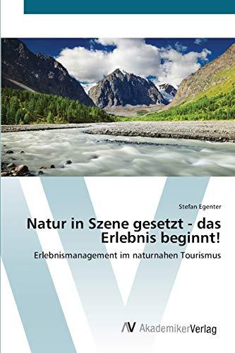 Natur in Szene gesetzt - das Erlebnis beginnt!: Erlebnismanagement im naturnahen Tourismus (...