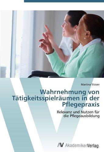 Wahrnehmung von Tätigkeitsspielräumen in der Pflegepraxis: Relevanz und Nutzen für die ...