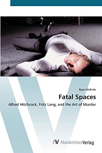 9783639417180: Fatal Spaces: Alfred Hitchcock, Fritz Lang, and the Art of Murder