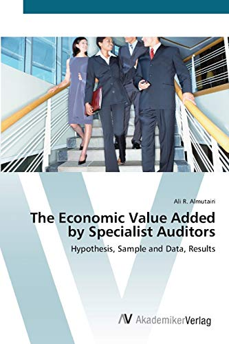 The Economic Value Added by Specialist Auditors: Hypothesis, Sample and Data, Results (Paperback): ...