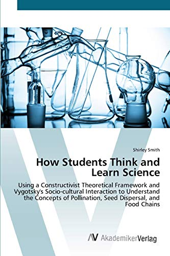 9783639420128: How Students Think and Learn Science: Using a Constructivist Theoretical Framework and Vygotsky's Socio-cultural Interaction to Understand the Concepts of Pollination, Seed Dispersal, and Food Chains