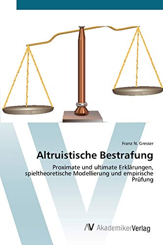 Altruistische Bestrafung: Proximate und ultimate Erklärungen, spieltheoretische Modellierung und ...