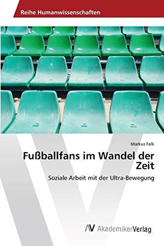 Fußballfans im Wandel der Zeit: Soziale Arbeit mit der Ultra-Bewegung (Paperback): Markus Falk