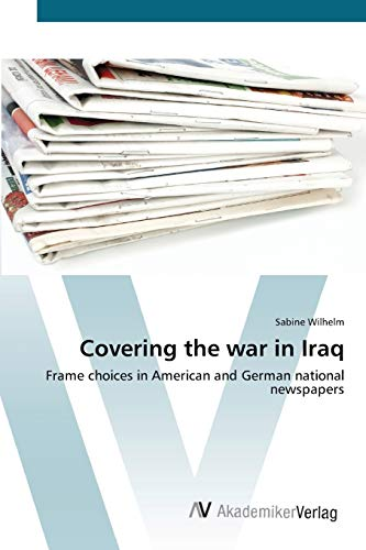 9783639432527: Covering the war in Iraq: Frame choices in American and German national newspapers (German Edition)