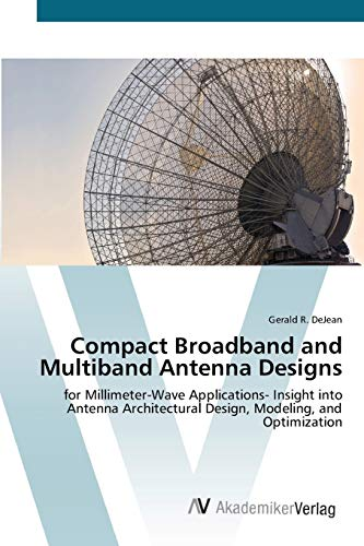 9783639433111: Compact Broadband and Multiband Antenna Designs: for Millimeter-Wave Applications- Insight into Antenna Architectural Design, Modeling, and Optimization