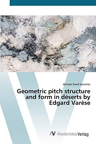 9783639433920: Geometric pitch structure and form in déserts by Edgard Varèse