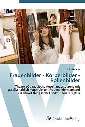 Frauenbilder - Körperbilder - Rollenbilder: Theaterpädagogische Auseinandersetzung mit ...