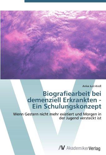 Biografiearbeit bei demenziell Erkrankten - Ein Schulungskonzept: Wenn Gestern nicht mehr existiert...