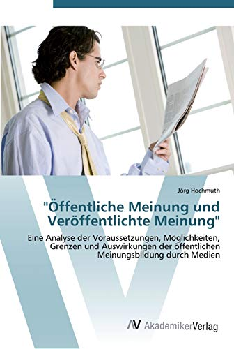 9783639439847: Öffentliche Meinung und Veröffentlichte Meinung: Eine Analyse der Voraussetzungen, Möglichkeiten, Grenzen und Auswirkungen der öffentlichen Meinungsbildung durch Medien