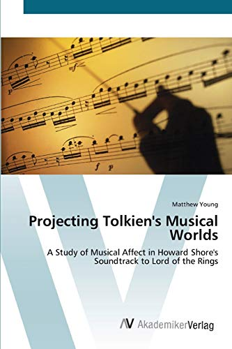 Projecting Tolkien's Musical Worlds: A Study of Musical Affect in Howard Shore's Soundtrack to Lord of the Rings (9783639449402) by Matthew Young