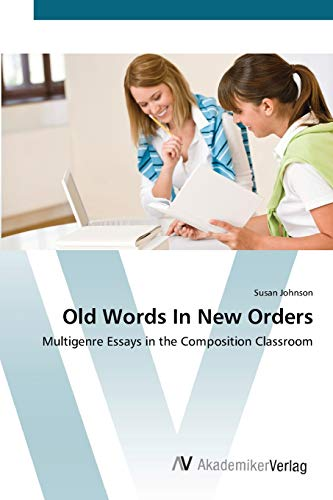 """""""old words in new orders: multigenre essays in the"""