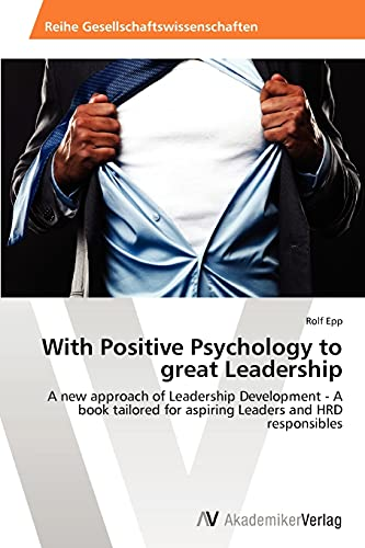 9783639460490: With Positive Psychology to great Leadership: A new approach of Leadership Development - A book tailored for aspiring Leaders and HRD responsibles