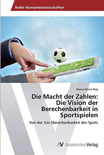 Die Macht Der Zahlen: Die Vision Der Berechenbarkeit in Sportspielen: Marco Mario May
