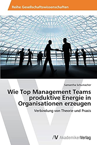 Wie Top Management Teams Produktive Energie in Organisationen Erzeugen: Samantha Schumacher
