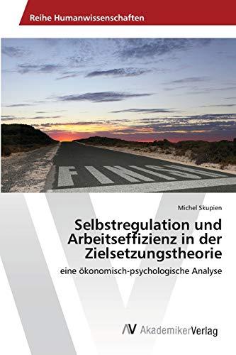 9783639465648: Selbstregulation und Arbeitseffizienz in der Zielsetzungstheorie: eine ökonomisch-psychologische Analyse (German Edition)