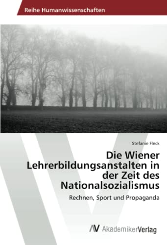 9783639468106: Die Wiener Lehrerbildungsanstalten in der Zeit des Nationalsozialismus: Rechnen, Sport und Propaganda (German Edition)