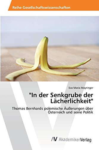 9783639471830: In der Senkgrube der Lächerlichkeit: Thomas Bernhards polemische Äußerungen über Österreich und seine Politik