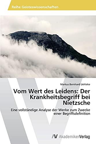 Vom Wert Des Leidens: Der Krankheitsbegriff Bei Nietzsche: Markus Bernhard Uehleke