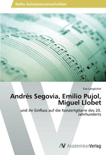 9783639486100: Andrés Segovia, Emilio Pujol, Miguel Llobet