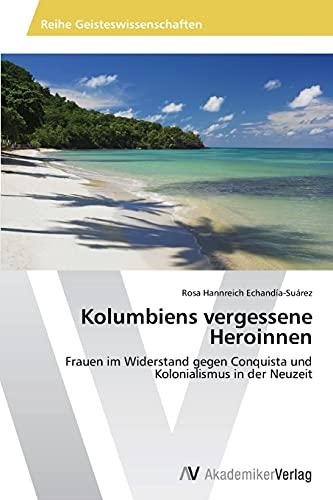 9783639486575: Kolumbiens vergessene Heroinnen: Frauen im Widerstand gegen Conquista und Kolonialismus in der Neuzeit (German Edition)