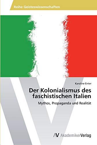 Der Kolonialismus des faschistischen Italien Mythos, Propaganda und Realit: Karoline Enter