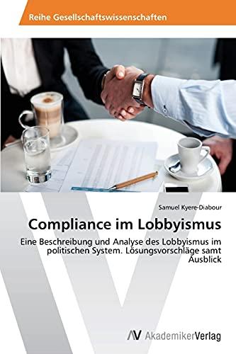 9783639499940: Compliance im Lobbyismus: Eine Beschreibung und Analyse des Lobbyismus im politischen System. L�sungsvorschl�ge samt Ausblick