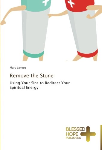 Remove the Stone: Using Your Sins to Redirect Your Spiritual Energy: Lanoue, Marc