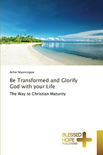 9783639509502: Be Transformed and Glorify God with your Life: The Way to Christian Maturity