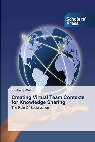 Creating Virtual Team Contexts for Knowledge Sharing: The Role Of Socialization: Kimberly Wells
