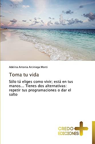 9783639520521: Toma tu vida: Sólo tú eliges como vivir; está en tus manos... Tienes dos alternativas: repetir tus programaciones o dar el salto (Spanish Edition)