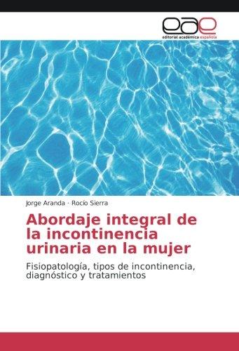 Abordaje integral de la incontinencia urinaria en la mujer: FisiopatologÃa, tipos de incontinencia,...