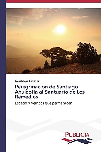 9783639550320: Peregrinación de Santiago Ahuizotla al Santuario de Los Remedios: Espacio y tiempos que permanecen (Spanish Edition)