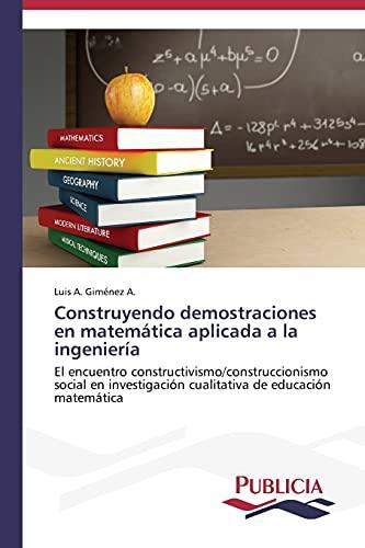 9783639550856: Construyendo demostraciones en matemática aplicada a la ingeniería: El encuentro constructivismo/construccionismo social en investigación cualitativa de educación matemática (Spanish Edition)