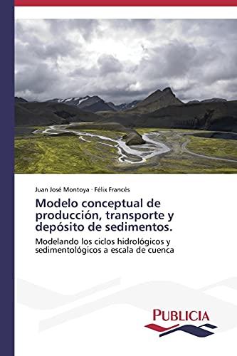 9783639551709: Modelo conceptual de producción, transporte y depósito de sedimentos.: Modelando los ciclos hidrológicos y sedimentológicos a escala de cuenca (Spanish Edition)