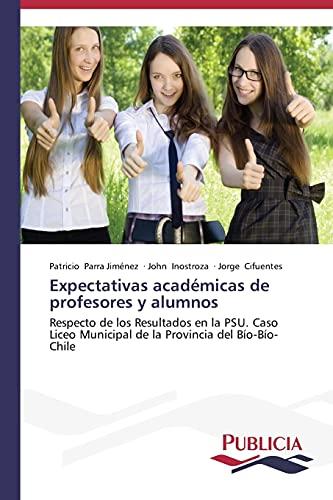 9783639556407: Expectativas académicas de profesores y alumnos: Respecto de los Resultados en la PSU. Caso Liceo Municipal de la Provincia del Bío-Bío- Chile (Spanish Edition)