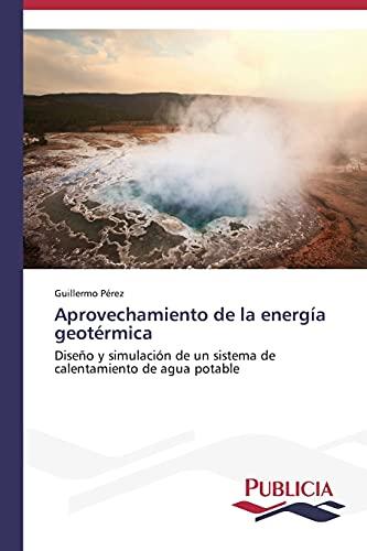 9783639559194: Aprovechamiento de la energía geotérmica: Diseño y simulación de un sistema de calentamiento de agua potable (Spanish Edition)
