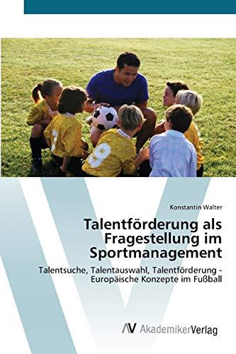 9783639630985: Talentförderung als Fragestellung im Sportmanagement: Talentsuche, Talentauswahl, Talentförderung - Europäische Konzepte im Fußball
