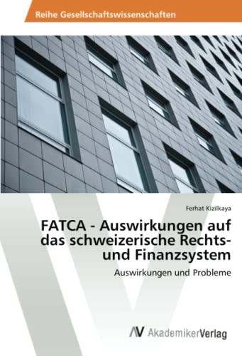 FATCA - Auswirkungen auf das schweizerische Rechts- und Finanzsystem: Ferhat Kizilkaya