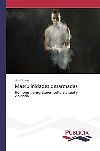 9783639646894: Masculinidades desarmadas: Hombres transgresores, cultura visual y violencia (Spanish Edition)