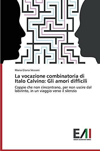 9783639655209: La vocazione combinatoria di Italo Calvino: Gli amori difficili: Coppie che non s'incontrano, per non uscire dal labirinto, in un viaggio verso il silenzio (Italian Edition)