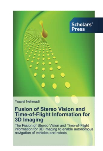 9783639662252: Fusion of Stereo Vision and Time-of-Flight Information for 3D Imaging: The Fusion of Stereo Vision and Time-of-Flight information for 3D Imaging to enable autonomous navigation of vehicles and robots