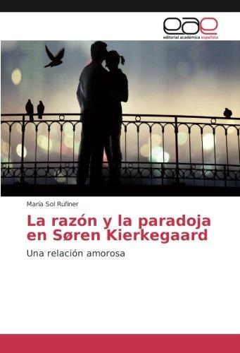 La razón y la paradoja en Søren Kierkegaard: Una relación amorosa (Paperback): María Sol Rufiner