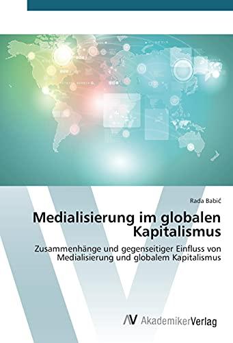 9783639793222: Medialisierung im globalen Kapitalismus: Zusammenh�nge und gegenseitiger Einfluss von Medialisierung und globalem Kapitalismus