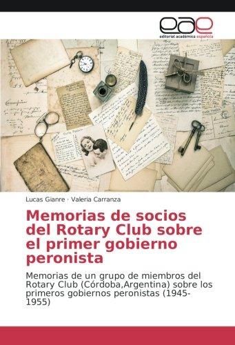 Memorias de socios del Rotary Club sobre el primer gobierno peronista: Memorias de un grupo de ...