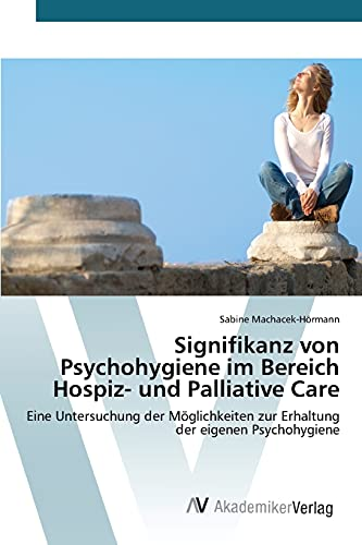 9783639852141: Signifikanz von Psychohygiene im Bereich Hospiz- und Palliative Care: Eine Untersuchung der Möglichkeiten zur Erhaltung der eigenen Psychohygiene (German Edition)