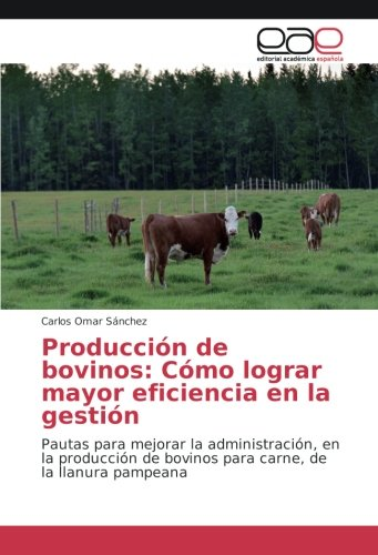 Producción de bovinos: Cómo lograr mayor eficiencia en la gestión: Pautas para...